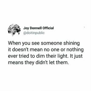 Instagram, Tumblr, and Blog: Joy Donnell Official  @doitinpublic  When you see someone shining  it doesn't mean no one or nothing  ever tried to dim their light. It just  means they didn't let them sweetasruby:Joy Donnell Tumblr @doitinpublic Instagram @doitinpublic