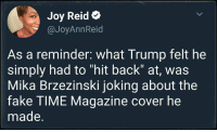"Fake, Politics, and Help: Joy Reid e  @JoyAnnReid  As a reminder. what Trump felt he  simply had to ""hit back"" at, was  Mika Brzezinski joking about the  fake TIME Magazine cover he  made. Help us #impeach45 and #ThrowTheBumsOut  Like and follow Mean Left Hook Politics From The Resistance"