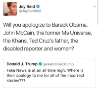 how can trump tweet with his head so far up his ass: Joy Reid  @JoyAnn Reid  Will you apologize to Barack Obama,  John McCain, the former Ms Universe,  the Khans, Ted Cruz's father, the  disabled reporter and women?  Donald J. Trump  arealDonald Trump  Fake News is at an all time high. Where is  their apology to me for all of the incorrect  stories? how can trump tweet with his head so far up his ass