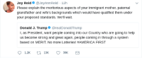 America, Blackpeopletwitter, and Help: Joy Reid @JoyAnnReid 12h  Please explain the meritorious aspects of your immigrant mother, paternal  grandfather and wife's backgrounds which would have qualified them under  your proposed standards. We'll wait  Donald J. Trump@realDonaldTrump  I, as President, want people coming into our Country who are going to help  us become strong and great again, people coming in through a system  based on MERIT. No more Lotteries! #AMERICA FIRST  1.2K  39K <p>Joy brings the Pain (via /r/BlackPeopleTwitter)</p>