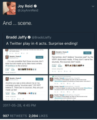 """Blackpeopletwitter, Fake, and News: Joy Reid  @JoyAnnReid  And. scene  Bradd Jaffy @BraddJaffy  A Twitter play in 4 acts. Surprise ending!  Whenever you see the words 'sources say"""" in the fake news media, and they  don't mention names....  Donald J. Trump  @realDonaldTrump  Following  Donald J. Trump  Remember, don't believe """"sources said"""" by the  VERY dishonest media. If they don't name the  sources, the sources don't exist.  Following  rump  .it is very possible that those sources don't  exist but are made up by fake news writers  #FakeNews is the enemy!  RETWEETS LIKES  16,924 38,961  8:50 AM-30 Sep 2016  わ9.AK t317K 30K  RETWEETS LIKES  2,129 8,363  8:45 AM-28 May 2017  Anthony Terrell and 3 others Retweeted  Donald J. Trump@realDonaldTrump 6 Aug 2012  Donald J. Trump  Following  rump  An 'extremely credible source has called my office & told me that  @BarackObama applied to Occidental as a foreign student--think about it!  Anytime you see a story about me or my  campaign saying """"sources said,"""" DO NOT  believe it. There are no sources, they are just  わ269 969 252 a  Donald J. Trump@realDonaldTrump 7 Aug 2012  A confidential source' has called my office and told me that @BarackObama  has added over $6T to the new national debt & ruined US credit.  made up lies  わ186 t3386 58  Donald J. Trump@realDonaldTump 6 Aug 2012  @BarackObama's birth certificate is a fraud.  RETWEETS LIKES  3:20 AM-30 Sep 2016  An 'extremely credible source' has called my office and told me that  8.5K19K46K  2017-05-28, 4:45 PM  907 RETWEETS 2,094 LIKES <p>Shakespeare is nothing compared to this orange man. (via /r/BlackPeopleTwitter)</p>"""