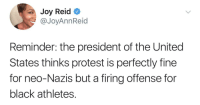 Blackpeopletwitter, Protest, and Black: Joy Reid  @JoyAnnReid  Reminder: the president of the United  States thinks protest is perfectly fine  for neo-Nazis but a firing offense for  black athletes. <p>Just a reminder (via /r/BlackPeopleTwitter)</p>