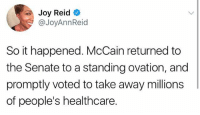 imagine getting first rate care for your battle with brain cancer then voting to take it away from everyone else: Joy Reid  @JoyAnnReid  So it happened. McCain returned to  the Senate to a standing ovation, and  promptly voted to take away millions  of people's healthcare. imagine getting first rate care for your battle with brain cancer then voting to take it away from everyone else