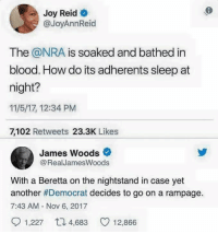 (GC): Joy Reid  @JoyAnnReid  The @NRA is soaked and bathed in  blood. How do its adherents sleep at  night?  11/5/17, 12:34 PM  7,102 Retweets 23.3K Likes  James Woods  @RealJamesWoods  With a Beretta on the nightstand in case yet  another #Democrat decides to go on a rampage.  7:43 AM - Nov 6, 2017  1,227  4,683  12,866 (GC)