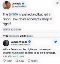 Memes, James Woods, and Sleep: Joy Reid  @JoyAnnReid  The @NRA is soaked and bathed in  blood. How do its adherents sleep at  night?  11/5/17, 12:34 PM  7,102 Retweets 23.3K Likes  James Woods  @RealJamesWoods  With a Beretta on the nightstand in case yet  another #Democrat decides to go on a rampage.  7:43 AM - Nov 6, 2017  1,227 4,68 12,866