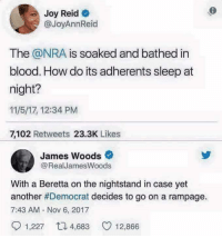 Memes, James Woods, and Sleep: Joy Reid  @JoyAnnReid  The @NRA is soaked and bathed in  blood. How do its adherents sleep at  night?  11/5/17, 12:34 PM  7,102 Retweets 23.3K Likes  James Woods  @RealJamesWoods  With a Beretta on the nightstand in case yet  another #Democrat decides to go on a rampage.  7:43 AM - Nov 6, 2017  1,227 48 12,866