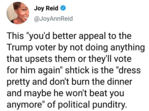 "Don't get em upset: Joy Reid  @JoyAnnReid  This ""you'd better appeal to the  Trump voter by not doing anything  that upsets them or they'll vote  for him again"" shtick is the ""dress  pretty and don't burn the dinner  and maybe he won't beat you  anymore"" of political punditry. Don't get em upset"