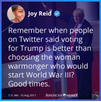 Joy Reid  Remember when people  on Twitter said voting  for Trump is better than  choosing the woman  warmonger who would  start World War III?  Good times.  7:35 AM- 10 Aug 2017  AMERICAN NEWSX Good times.  American News X [MS]