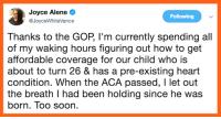 Memes, Soon..., and Heart: Joyce Alene  @JoyceWhiteVance  Following  Thanks to the GOP, lI'm currently spending all  of my waking hours figuring out how to get  affordable coverage for our child who is  about to turn 26 & has a pre-existing heart  condition. When the ACA passed, I let out  the breath I had been holding since he was  born. Too soon.