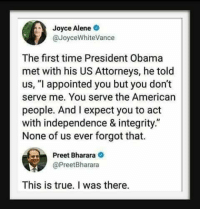 "Integrity no longer in the WH: Joyce Alene  @JoyceWhiteVance  The first time President Obama  met with his US Attorneys, he told  us, ""l appointed you but you don't  serve me. You serve the American  people. And I expect you to act  with independence & integrity.""  None of us ever forgot that.  Preet Bharara  @PreetBharara  This is true. I was there. Integrity no longer in the WH"