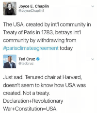 (GC): Joyce E. Chaplin  @Joyce Chaplin  The USA, created by intil community in  Treaty of Paris in 1783, betrays int'l  community by withdrawing from  #parisclimateagreement today  Ted Cruz  Catedcruz  Just sad. Tenured chair at Harvard,  doesn't seem to know how USA was  created. Not a treaty  Declaration Revolutionary  War Constitution USA. (GC)