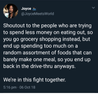 Money, Shopping, and Too Much: Joyce *-  @JoyceMeetsWorld  Shoutout to the people who are trying  to spend less money on eating out, so  you go grocery shopping instead, but  end up spending too much on a  random assortment of foods that can  barely make one meal, so you end up  back in the drive-thru anyways.  We're in this fight together.  5:16 pm 06 Oct 18 There was an attempt to save money