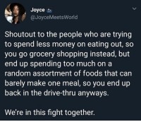 @pubity was voted 'best meme account on Instagram' 😂: Joyce  @JoyceMeetsWorld  Shoutout to the people who are trying  to spend less money on eating out, so  you go grocery shopping instead, but  end up spending too much on a  random assortment of foods that can  barely make one meal, so you end up  back in the drive-thru anyways.  We're in this fight together. @pubity was voted 'best meme account on Instagram' 😂