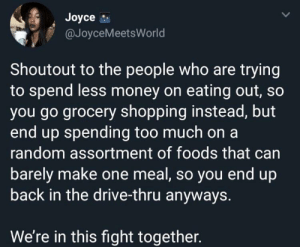 Dank, Memes, and Money: Joyce  @JoyceMeetsWorld  Shoutout to the people who are trying  to spend less money on eating out, so  you go grocery shopping instead, but  end up spending too much on a  random assortment of foods that can  barely make one meal, so you end up  back in the drive-thru anyways.  We're in this fight together. This was scary accurate by AsAGayGuy MORE MEMES