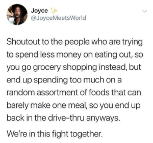 We're trying: Joyce  @JoyceMeetsWorld  Shoutout to the people who are trying  to spend less money on eating out, so  you go grocery shopping instead, but  end up spending too much on a  random assortment of foods that can  barely make one meal, so you end up  back in the drive-thru anyways.  We're in this fight together. We're trying