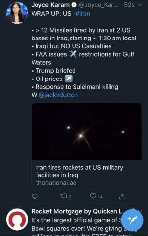 Nice algorithm ya got there, Twitter.: Joyce Karam  WRAP UP: US -#Iran  @Joyce_Kar... 52s  • > 12 Missiles fired by Iran at 2 US  bases in Iraq,starting - 1:30 am local  Iraqi but NO US Casualties  • FAA issues  restrictions for Gulf  Waters  Trump briefed  Oil prices  Response to Suleimani killing  W @jackvdutton  Iran fires rockets at US military  facilities in Iraq  thenational.ae  273  14  Rocket Mortgage by Quicken L.  It's the largest official game of $ 7  Bowl squares ever! We're giving a.  milliene Nice algorithm ya got there, Twitter.