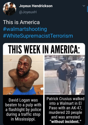 "This is America: Joyeux Hendrickson  @JoyeuxH  This is America  #walmartshooting  #WhiteSupremacistTerrorism  THIS WEEK IN AMERICA:  Patrick Crusius walked  into a Walmart in El  Paso with an AK-47,  murdered 20 people  and was arrested  ""without incident.""  David Logan was  beaten to a pulp with  a flashlight by police  during a traffic stop  in Mississippi. This is America"