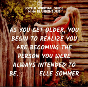 Joyful Spiritual Guide: JOYFUL SPIRITUAL GUIDE  NINA BLANKENBURG  AS YOU GET OLDER, YOU  BEGIN TO REALIZE YOU  ARE BECOMING THE  PERSON YOU WERE  ALWAYS INTENDED TO  ELLE SOMMER  BE. Joyful Spiritual Guide