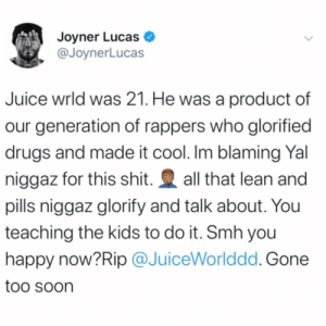 JoynerLucas had this to say in regards to the passing of #JuiceWrld...thoughts? 👇🤔 @JoynerLucas #RIPJuiceWrld https://t.co/YbWNLVhYHC: Joyner Lucas  @JoynerLucas  Juice wrld was 21. He was a product of  our generation of rappers who glorified  drugs and made it cool. Im blaming Yal  all that lean and  niggaz for this shit.  pills niggaz glorify and talk about. You  teaching the kids to do it. Smh you  happy now?Rip @JuiceWorlddd. Gone  too soon JoynerLucas had this to say in regards to the passing of #JuiceWrld...thoughts? 👇🤔 @JoynerLucas #RIPJuiceWrld https://t.co/YbWNLVhYHC