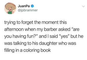 "Barber, Dank, and Memes: @jpbrammer  trying to forget the moment this  afternoon when my barber asked ""are  you having fun?"" and I said ""yes"" but he  was talking to his daughter who was  filling in a coloring book meirl by the_kentai MORE MEMES"