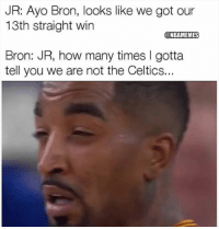 How Many Times, Nba, and Celtics: JR: Ayo Bron, looks like we got our  13th straight win  @NBAMEMES  Bron: JR, how many times I gotta  tell you we are not the Celtics.. Cmon, JR!