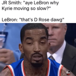 """Abc, J.R. Smith, and Lebron: JR Smith: """"aye LeBron why  Kyrie moving so slow?""""  LeBron: """"that's D Rose dawg""""  abc"""