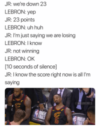 Basketball, Cavs, and Huh: JR: we're down 23  LEBRON: yep  JR: 23 points  LEBRON: uh huh  JR: I'm just saying we are losing  LEBRON: I know  JR: not winning  LEBRON: OK  [10 seconds of silence]  JR: I know the score right now is all I'm  saying  REDAPPLES  NBAMEMES  NBA  YoulubeTV Smh 😂 nba nbafinals nbamemes warriors cavs (Via davelozo-Twitter)