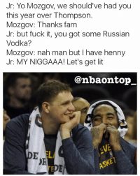 Fam, Lit, and Memes: Jr: Yo Mozgov, we should've had you  this year over Thompson.  Mozgov: Thanks fam  Jr: but fuck it, you got some Russian  Vodka?  Mozgov: nah man but l have henny  Jr: MY NIGGAAA! Let's get lit  @nba ontop  ASKE Smh 😂😂😂😂😂