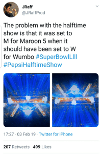 Obvious with hindsight.: JRaff  @JRaffProd  The problem with the halftime  show is that it was set to  M for Maroon 5 when it  should have been set to W  for Wumbo #SuperBowl Lill  #Pepsi HalftimeShow  17:27 03 Feb 19 Twitter for iPhone  207 Retweets 499 Likes Obvious with hindsight.