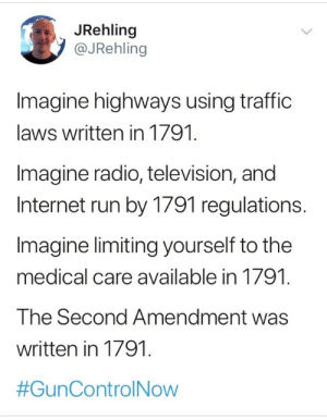 second amendment: JRehling  @JRehling  Imagine highways using traffic  laws written in 1791.  Imagine radio, television, and  Internet run by 1791 regulations.  Imagine limiting yourself to the  medical care available in 1791  The Second Amendment was  written in 1791  #GunControl Now