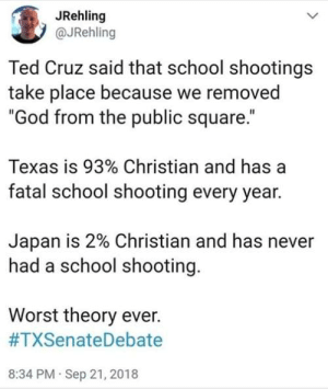 "Dank, God, and School: JRehling  @JRehling  Ted Cruz said that school shootings  take place because we removed  ""God from the public square.""  Texas is 93% Christian and has a  fatal school shooting every year.  Japan is 2% Christian and has never  had a school shooting.  Worst theory ever.  #TXSenateDebate  8:34 PM Sep 21, 2018 ""faith without works is dead""- Bible"