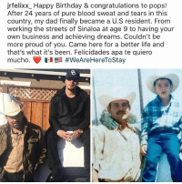 Birthday, Dad, and Family: jrfelixx_ Happy Birthday & congratulations to pops!  After 24 years of pure blood sweat and tears in this  country, my dad finally became a U.S resident. From  working the streets of Sinaloa at age 9 to having your  own business and achieving dreams. Couldn't be  more proud of you. Came here for a better life and  that's what it's been. Felicidades apa te quiero  mucho. 1.1 #WeAreHereToStay  5 We out here!!! They can't deport us all and we won't stand down and watch y'all attack our communities FuckICE WeAreHereToStay Repost @jrfelixx_ . . immigration immigrant families immigrants family mexico mexican sinaloa