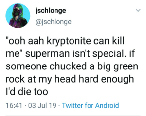 "Android, Head, and Superman: jschlonge  @jschlonge  ""ooh aah kryptonite can kill  me"" superman isn't special. if  someone chucked a big green  rock at my head hard enough  I'd die too  II  16:41 03 Jul 19 Twitter for Android Hes not the only one"