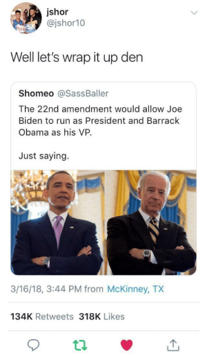 Joe Biden, Obama, and Run: jshor  @jshor10  Well let's wrap it up den  Shomeo @SassBaller  The 22nd amendment would allow Joe  Biden to run as President and Barrack  Obama as his VP.  Just saying.  3/16/18, 3:44 PM from McKinney, TX  134K Retweets 318K Likes My (Vice) President Still Black