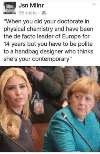 "Europe, Physical, and Been: Jsn Mllnr  35 mins.  ""When you did your doctorate in  physical chemistry and have been  the de facto leader of Europe for  14 years but you have to be polite  to a handbag designer who thinks  she's your contemporary"""