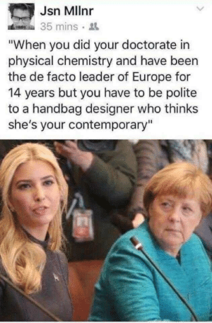 "Memes, Europe, and Physical: Jsn Mllnr  35 mins.  ""When you did your doctorate in  physical chemistry and have been  the de facto leader of Europe for  14 years but you have to be polite  to a handbag designer who thinks  she's your contemporary"" Leading is hard via /r/memes https://ift.tt/2zcMwsw"