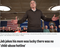 """harder mommy: JSTF  STPON  """"But she was the one that taught us right and wrong, l can promise you that. And it's worked out pretty  good,"""" said Jeb Bush of his mother. I Getty  Jeb jokes his mom was lucky there was no  'child-abuse hotline' harder mommy"""