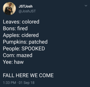 Life: good: JSTJosh  @JoshJST  Leaves: colored  Bons: fired  Apples: cidered  Pumpkins: patched  People: SPOOKED  Corn: mazed  Yee: haw  FALL HERE WE COME  1:33 PM 01 Sep 18 Life: good