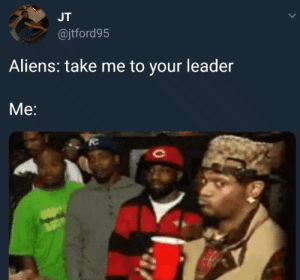Aliens, Tough, and One: JT  @jtford95  Aliens: take me to your leader  Me: Thats gonna be a tough one