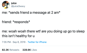 Hardcore friendship (via /r/BlackPeopleTwitter): juïce  @juice3wavy  me: *sends friend a message at 2 am*  friend: *responds*  me: woah woah there wtf are you doing up go to sleep  this isn't healthy for u  7:35 PM Sep 8, 2019 Twitter for iPhone  82.3K Retweets  328.6K Likes Hardcore friendship (via /r/BlackPeopleTwitter)