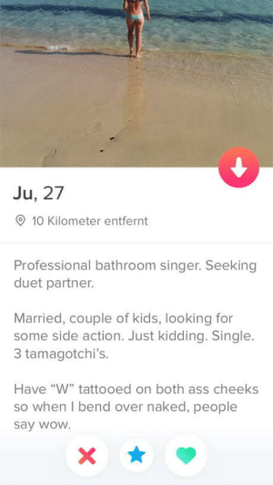 "Ass, Wow, and Kids: Ju, 27  10 Kilometer entfernt  Professional bathroom singer. Seeking  duet partner.  Married, couple of kids, looking for  some side action. Just kidding. Single.  3 tamagotchi's.  Have ""W"" tattooed on both ass cheeks  so when I bend over naked, people  say wow. Sounds like a keeper"