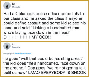 "America, God, and Head: ju  ajuuuila  Had a Columbus police officer come talk to  our class and he asked the class if anyone  could define assault and some kid raised his  hand and said ""kicking a handcuffed man  who's laying face down in the head""  OHHHHHHHH MY GOD!!!  ju  @juuuila  Replying to @sandylackmann  he goes ""well that could be resisting arrest""  the kid goes ""he's handcuffed. face down on  the ground."" Cop goes ""we're not gonna talk  politics now"" LMAO EVERYBODY IS SHOOK sk8-ing:  mewsicalmiss: G E T   T H E M, C H I L D R E N!!!!  This is America"