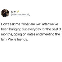 """Fam, Friends, and Memes: Juan  @Hernandezz16_  Don't ask me """"what are we"""" after we've  been hanging out everyday for the past 3  months, going on dates and meeting the  fam. We're friends We're like super associates 🙄 @crazybitchprobs_ is awesome and you should re-evaluate your existence is you're not following @crazybitchprobs_ @crazybitchprobs_"""