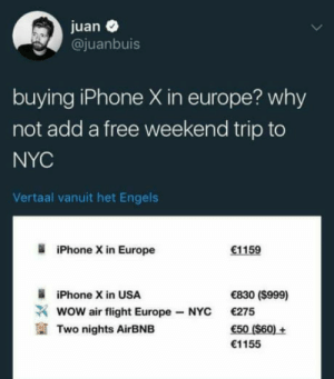 Iphone, Wow, and Airbnb: juan  @juanbuis  buying iPhone X in europe? why  not add a free weekend trip to  NYC  Vertaal vanuit het Engels  iPhone X in Europe  1159  iPhone Xin USA  wow air flight Europe-NYC  Two nights AirBNB  830 (S999)  €275  50 (S60)+  1155 Fair point