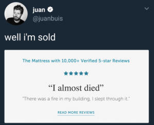 "Reviews: juan $  @juanbuis  Well im sol  The Mattress with 10,000+ Verified 5-star Reviews  ""I almost died""  There was a fire in my building, I slept through it.  READ MORE REVIEWS"