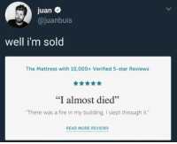 "I Almost Died: juan  @juanbuis  well i'm sold  The Mattress with 10,000+ Verified 5-star Reviews  ""I almost died""  There was a fire in my building, I slept through it.  READ MORE REVIEWS"