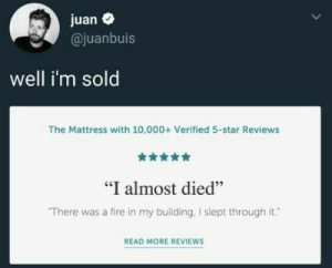 "I want that mattress: juan  @juanbuis  well i'm sold  The Mattress with 10,000+ Verified 5-star Reviews  ""I almost died""  There was a fire in my building, I slept through it.  READ MORE REVIEWS I want that mattress"