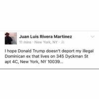 "Dreads, Ex's, and Memes: Juan Luis Rivera Martinez  11 mins New York, NY  I hope Donald Trump doesn't deport my illegal  Dominican ex that lives on 345 Dyckman St  apt 4C, New York, NY 10039. 2016 is fucking insane. And not in a ""that time you took ayahuasca at burning man and rode a tandem bicycle through the desert with a 6-foot-8 Norwegian man with dreads"" insane, but more like ""the world is burning holy fuck"" insane."