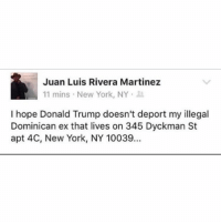 "Dreads, Ex's, and Memes: Juan Luis Rivera Martinez  11 mins New York, NY  I hope Donald Trump doesn't deport my illegal  Dominican ex that lives on 345 Dyckman St  apt 4C, New York, NY 10039.. 2016 is fucking insane. And not in a ""that time you took ayahuasca at burning man and rode a tandem bicycle through the desert with a 6-foot-8 Norwegian man with dreads"" insane, but more like ""the world is burning holy fuck"" insane. (@bubblestbh)"