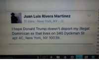 Ex's, Memes, and New York: Juan Luis Rivera Martinez  11 mins New York, NY  I hope Donald Trump doesn't deport my illegal e  Dominican ex that lives on 345 Dyckman St  apt 4C, New York, NY 10039...  k me anything I'll just leave this here...  #LatinosForTrump